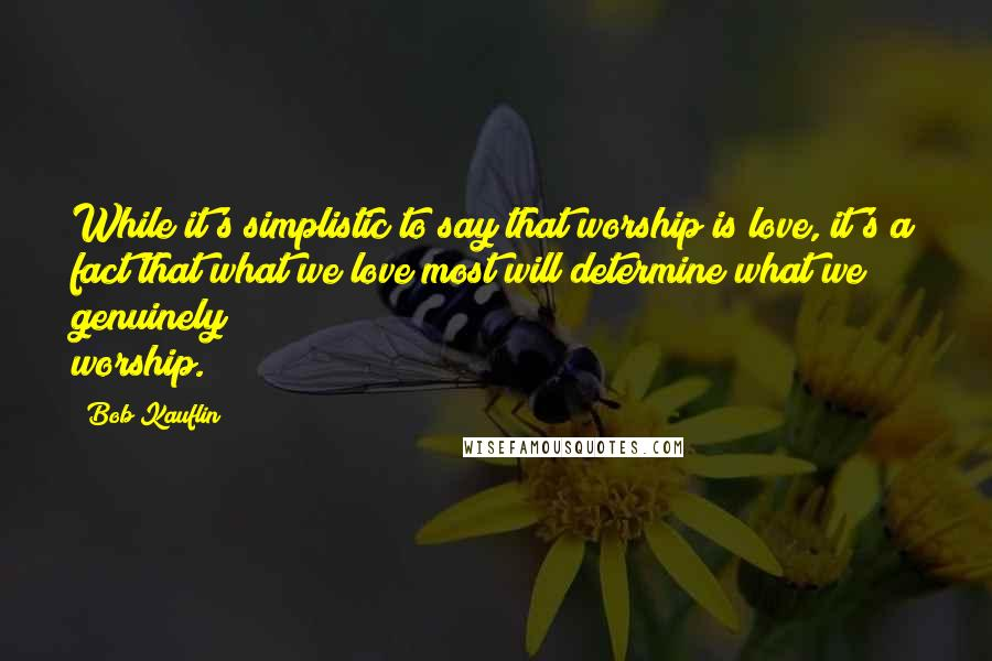 Bob Kauflin quotes: While it's simplistic to say that worship is love, it's a fact that what we love most will determine what we genuinely worship.