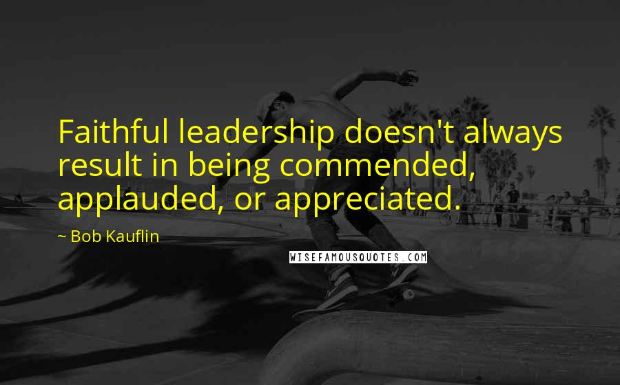 Bob Kauflin quotes: Faithful leadership doesn't always result in being commended, applauded, or appreciated.