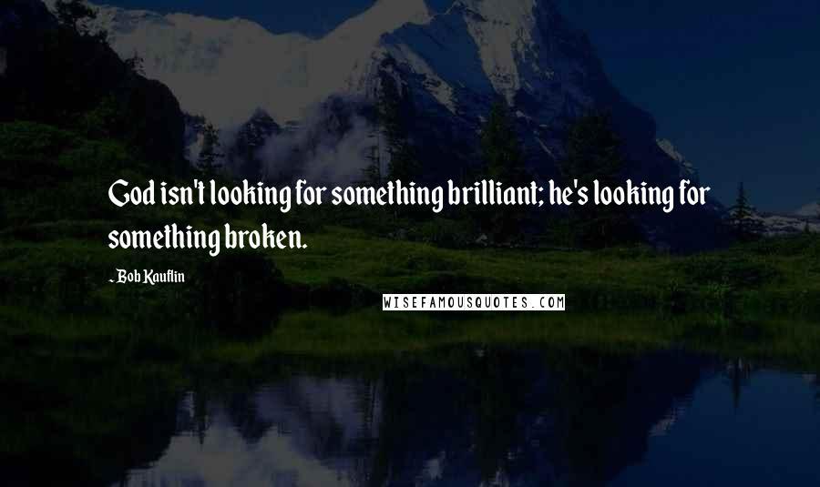 Bob Kauflin quotes: God isn't looking for something brilliant; he's looking for something broken.
