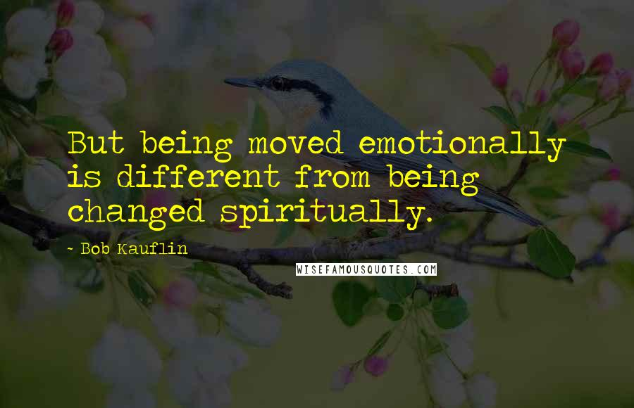 Bob Kauflin quotes: But being moved emotionally is different from being changed spiritually.