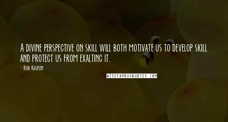 Bob Kauflin quotes: A divine perspective on skill will both motivate us to develop skill and protect us from exalting it.