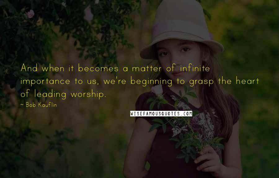 Bob Kauflin quotes: And when it becomes a matter of infinite importance to us, we're beginning to grasp the heart of leading worship.