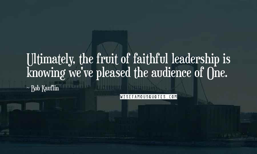Bob Kauflin quotes: Ultimately, the fruit of faithful leadership is knowing we've pleased the audience of One.