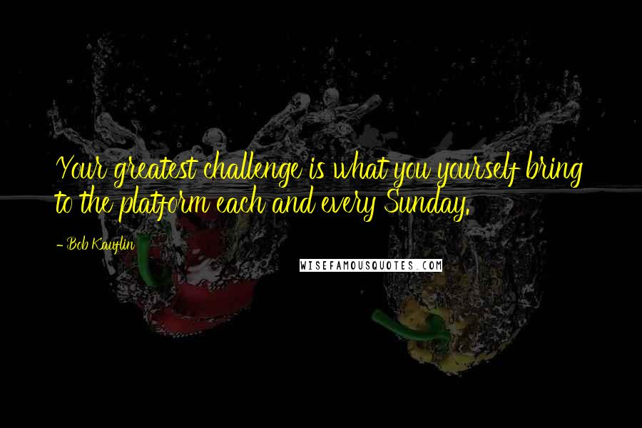 Bob Kauflin quotes: Your greatest challenge is what you yourself bring to the platform each and every Sunday.