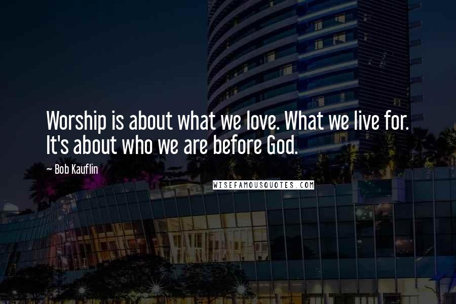 Bob Kauflin quotes: Worship is about what we love. What we live for. It's about who we are before God.