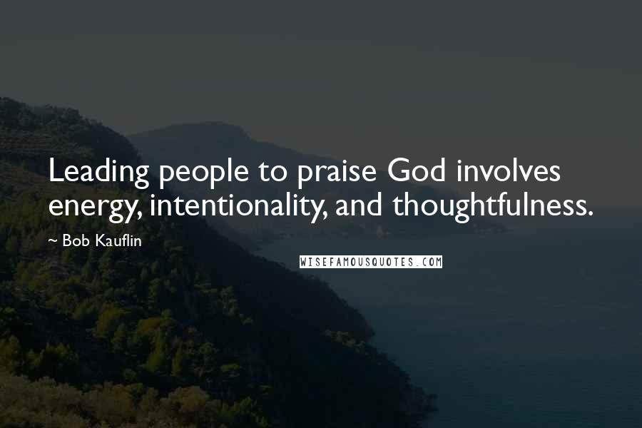 Bob Kauflin quotes: Leading people to praise God involves energy, intentionality, and thoughtfulness.