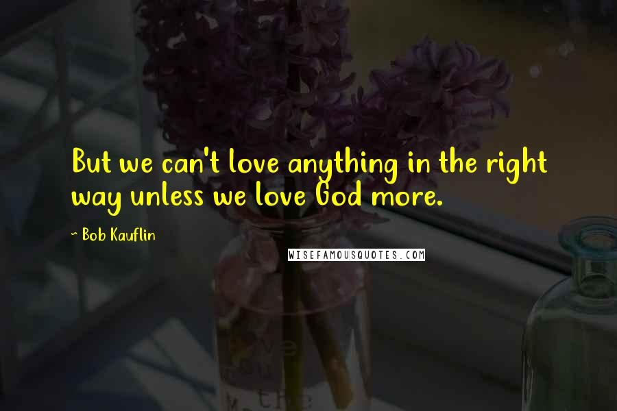Bob Kauflin quotes: But we can't love anything in the right way unless we love God more.