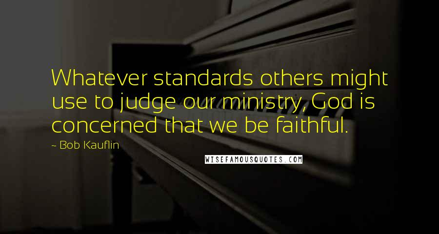 Bob Kauflin quotes: Whatever standards others might use to judge our ministry, God is concerned that we be faithful.