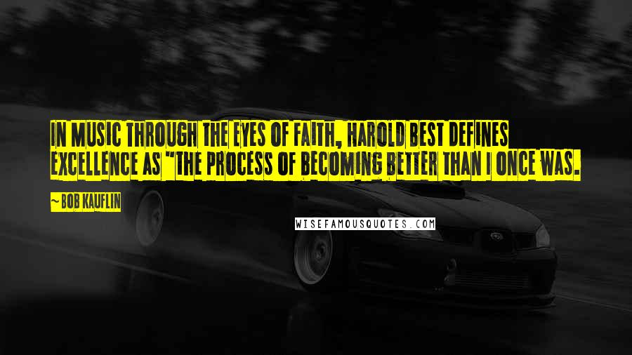 """Bob Kauflin quotes: In Music Through the Eyes of Faith, Harold Best defines excellence as """"the process of becoming better than I once was."""
