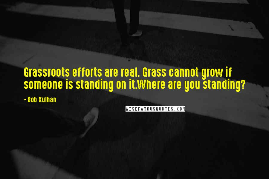 Bob Kulhan quotes: Grassroots efforts are real. Grass cannot grow if someone is standing on it.Where are you standing?