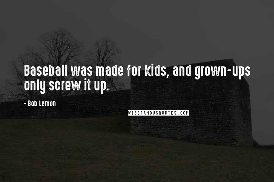 Bob Lemon quotes: Baseball was made for kids, and grown-ups only screw it up.