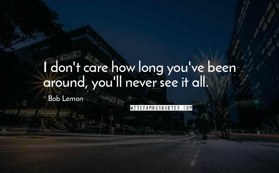 Bob Lemon quotes: I don't care how long you've been around, you'll never see it all.