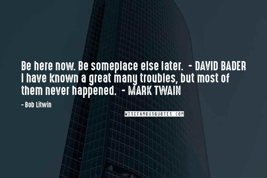 Bob Litwin quotes: Be here now. Be someplace else later. - DAVID BADER I have known a great many troubles, but most of them never happened. - MARK TWAIN