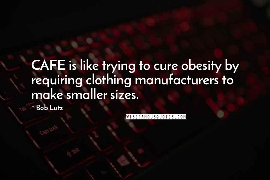 Bob Lutz quotes: CAFE is like trying to cure obesity by requiring clothing manufacturers to make smaller sizes.
