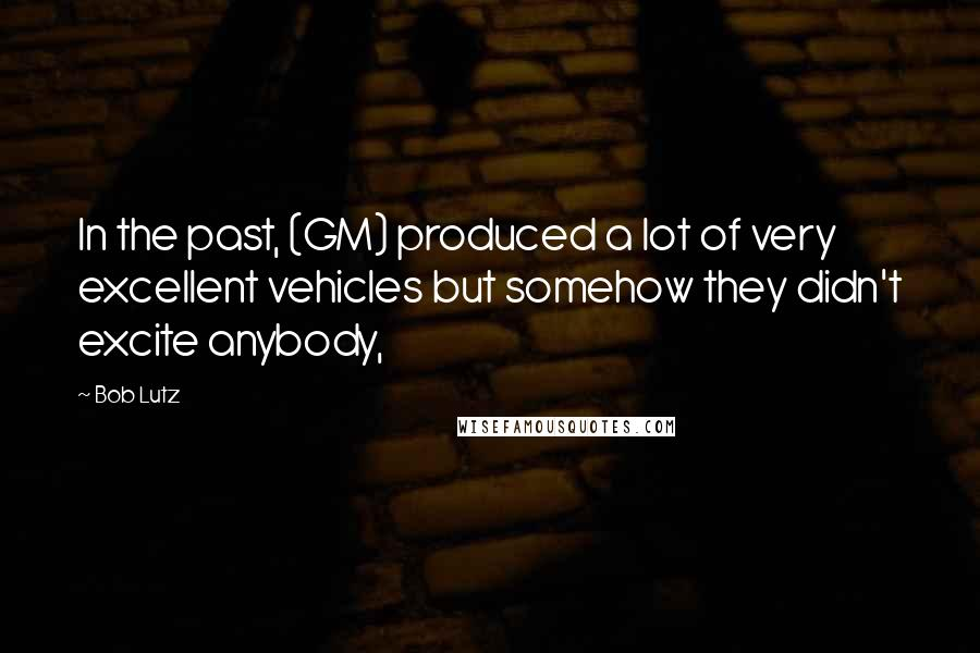 Bob Lutz quotes: In the past, (GM) produced a lot of very excellent vehicles but somehow they didn't excite anybody,