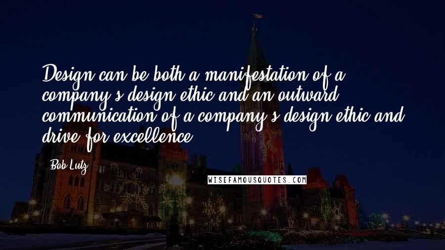 Bob Lutz quotes: Design can be both a manifestation of a company's design ethic and an outward communication of a company's design ethic and drive for excellence.
