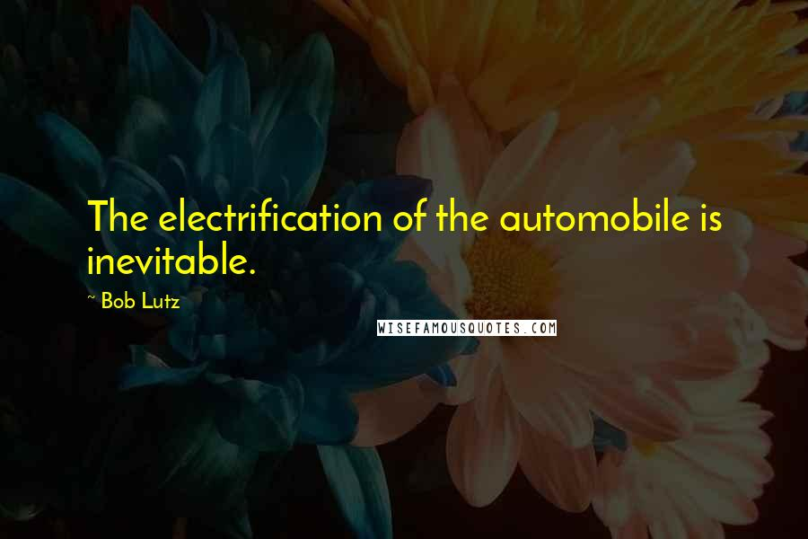 Bob Lutz quotes: The electrification of the automobile is inevitable.