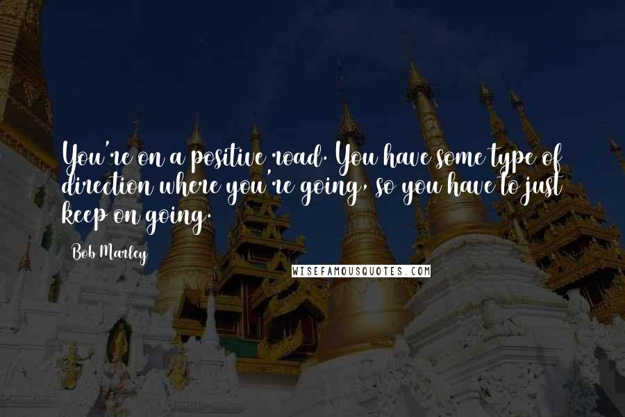 Bob Marley quotes: You're on a positive road. You have some type of direction where you're going, so you have to just keep on going.