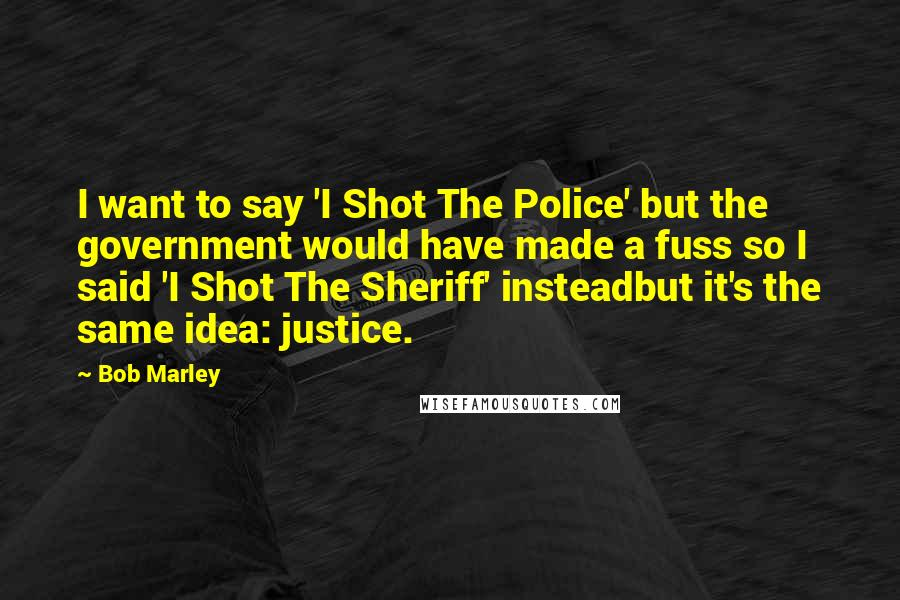Bob Marley quotes: I want to say 'I Shot The Police' but the government would have made a fuss so I said 'I Shot The Sheriff' insteadbut it's the same idea: justice.