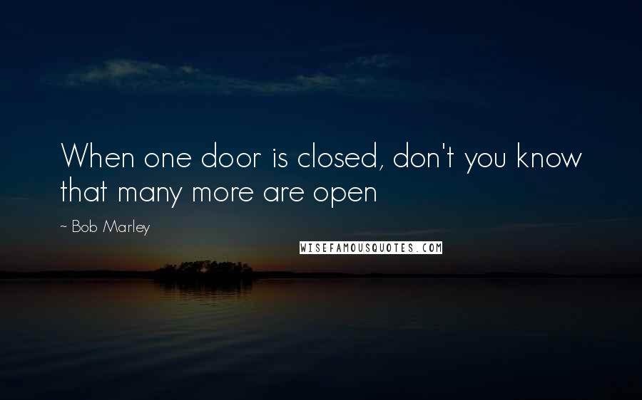Bob Marley quotes: When one door is closed, don't you know that many more are open