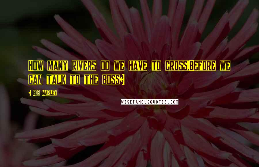 Bob Marley quotes: How many rivers do we have to cross,Before we can talk to the boss?