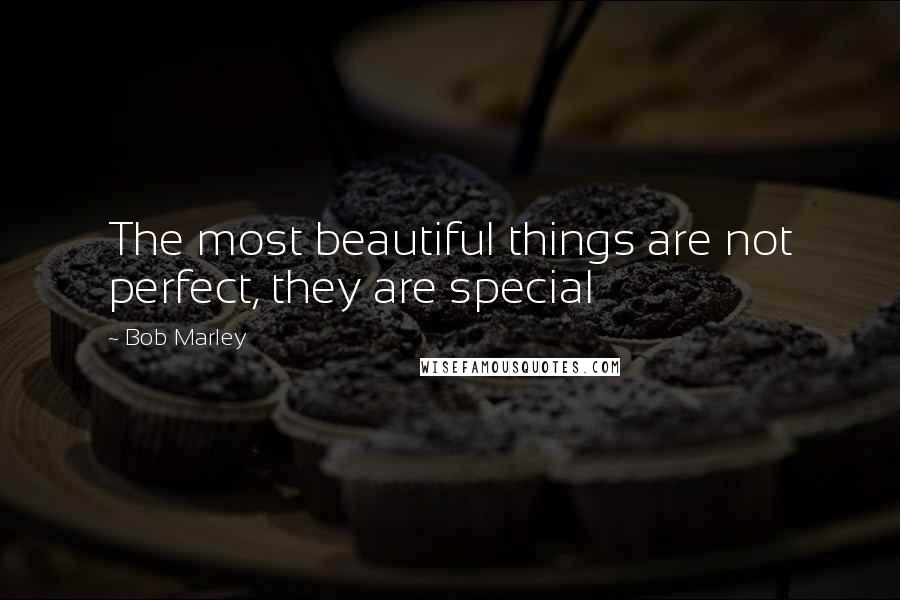 Bob Marley quotes: The most beautiful things are not perfect, they are special