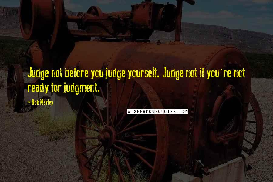 Bob Marley quotes: Judge not before you judge yourself. Judge not if you're not ready for judgment.