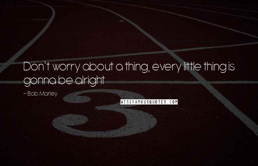 Bob Marley quotes: Don't worry about a thing, every little thing is gonna be alright