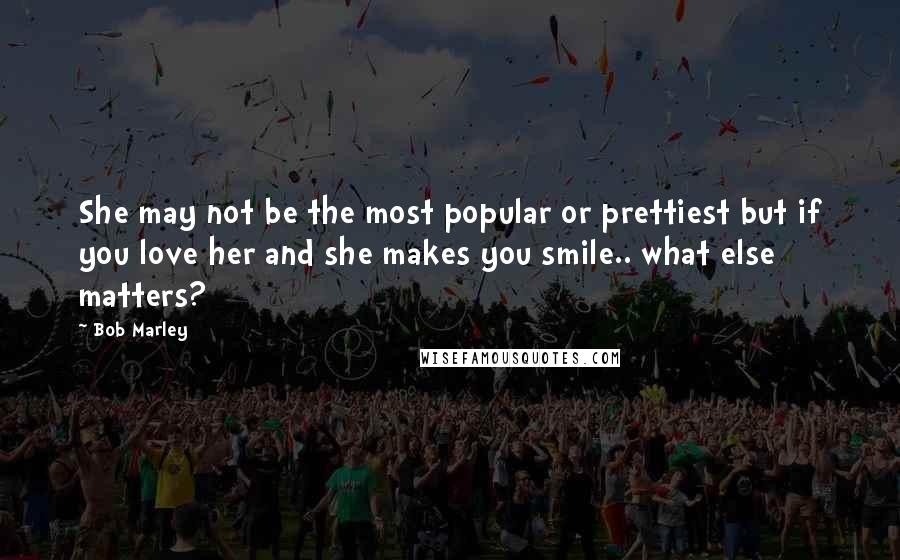 Bob Marley quotes: She may not be the most popular or prettiest but if you love her and she makes you smile.. what else matters?