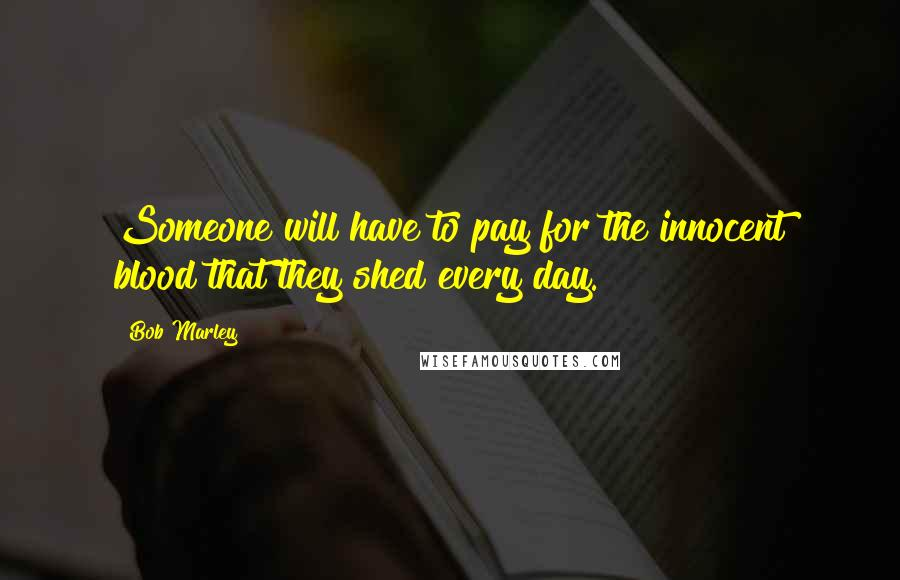 Bob Marley quotes: Someone will have to pay for the innocent blood that they shed every day.