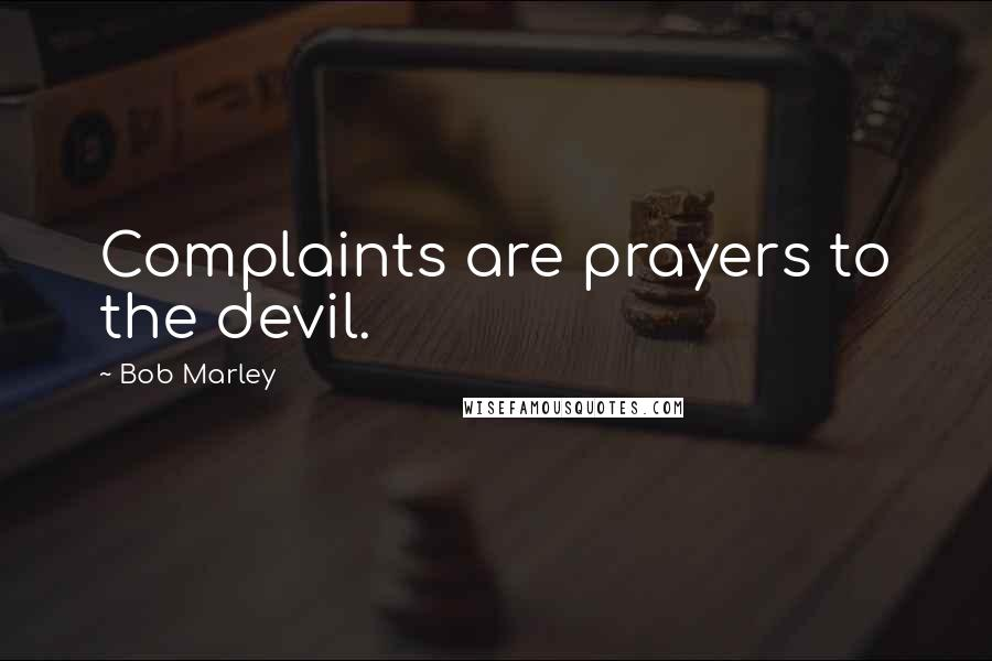 Bob Marley quotes: Complaints are prayers to the devil.