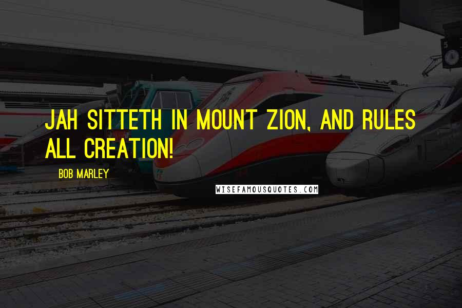 Bob Marley quotes: Jah sitteth in Mount Zion, and rules all creation!