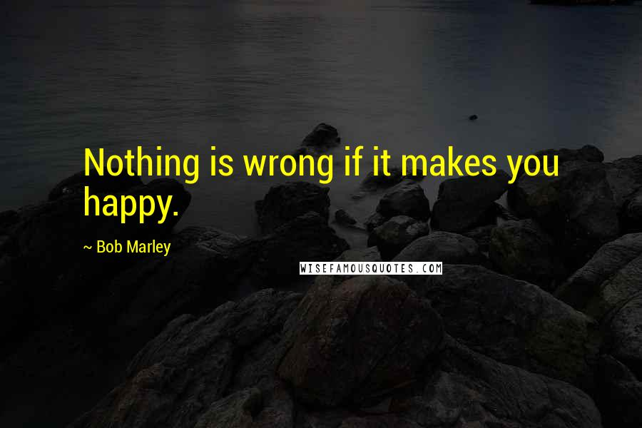 Bob Marley quotes: Nothing is wrong if it makes you happy.