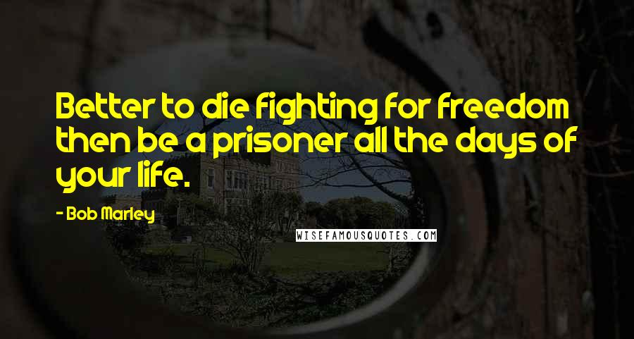 Bob Marley quotes: Better to die fighting for freedom then be a prisoner all the days of your life.