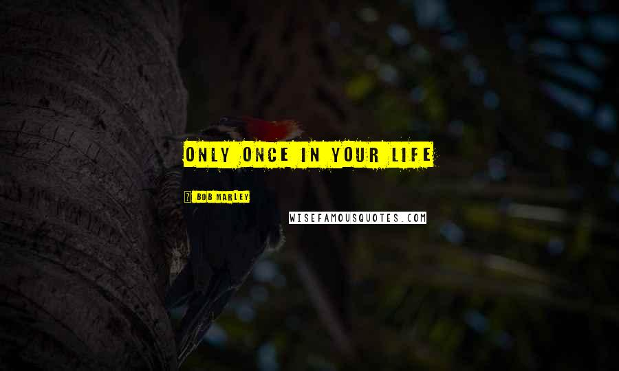 Bob Marley quotes: Only Once In Your Life
