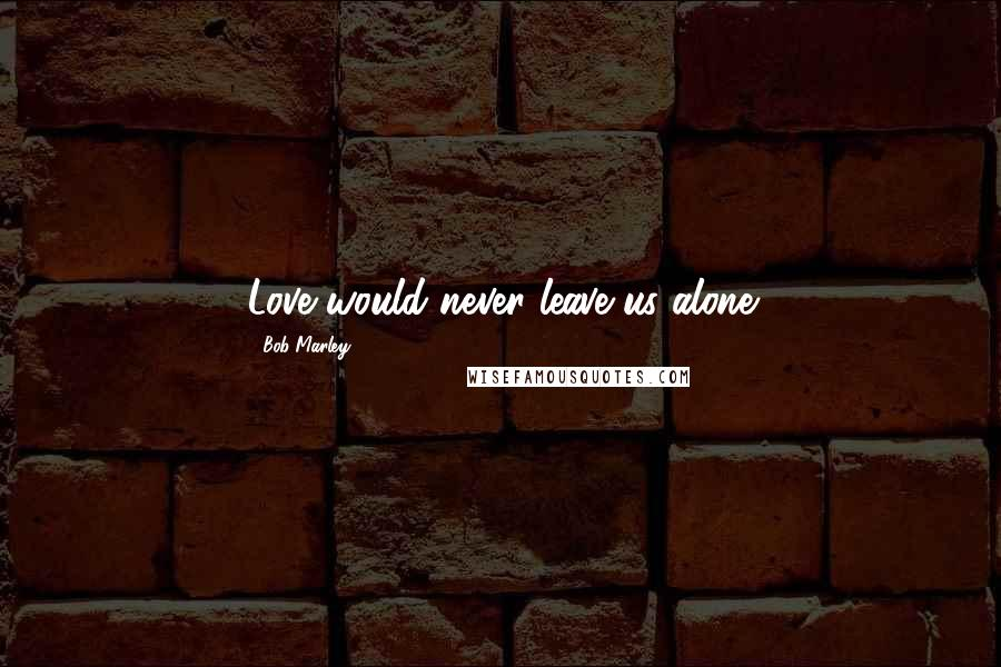 Bob Marley quotes: Love would never leave us alone