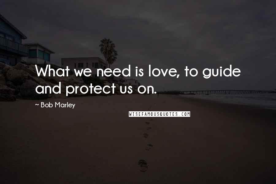 Bob Marley quotes: What we need is love, to guide and protect us on.