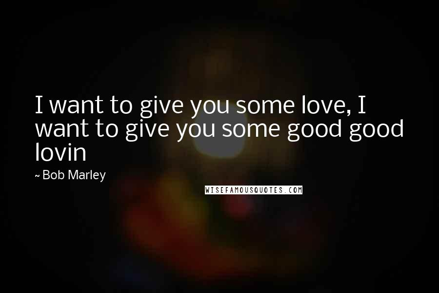 Bob Marley quotes: I want to give you some love, I want to give you some good good lovin