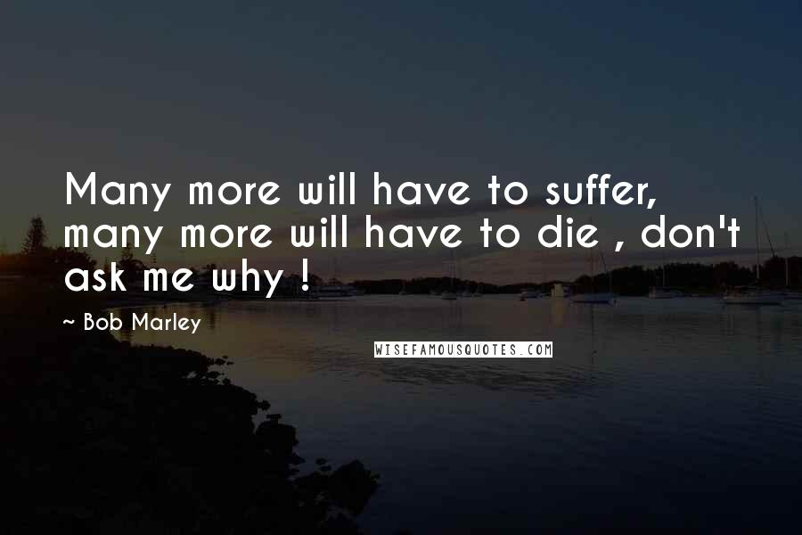 Bob Marley quotes: Many more will have to suffer, many more will have to die , don't ask me why !