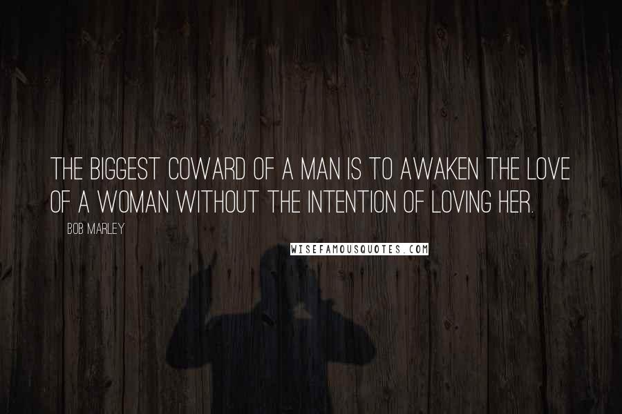 Bob Marley quotes: The biggest coward of a man is to awaken the love of a woman without the intention of loving her.