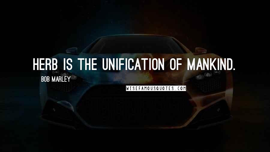 Bob Marley quotes: Herb is the unification of mankind.