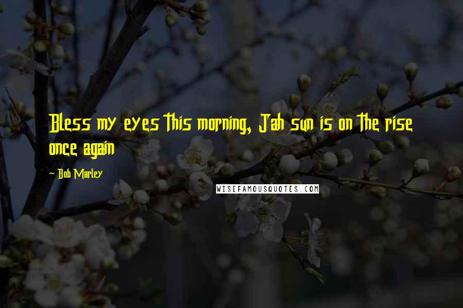 Bob Marley quotes: Bless my eyes this morning, Jah sun is on the rise once again