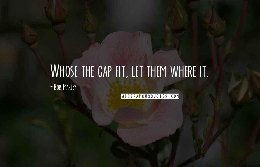 Bob Marley quotes: Whose the cap fit, let them where it.