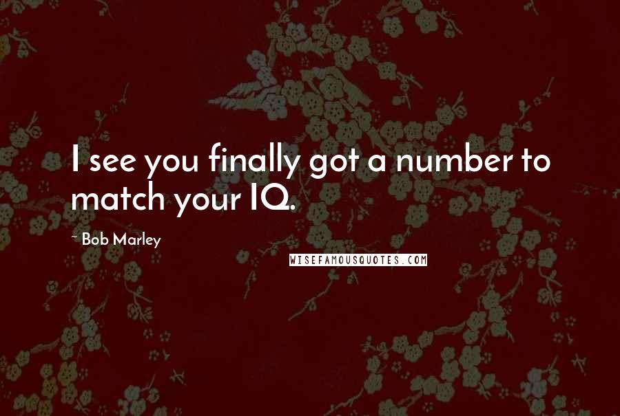 Bob Marley quotes: I see you finally got a number to match your IQ.