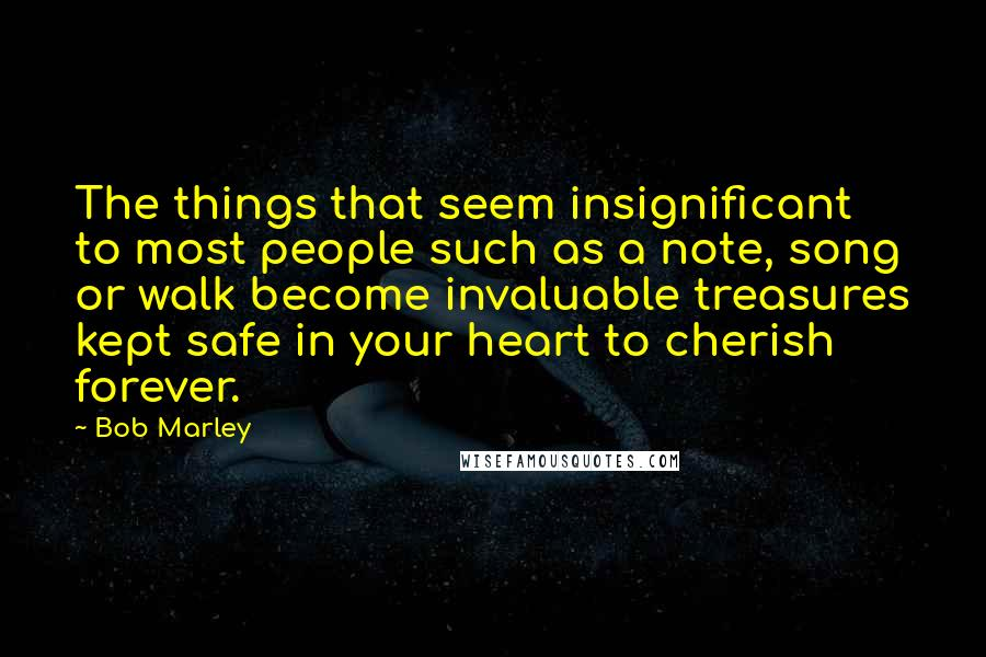 Bob Marley quotes: The things that seem insignificant to most people such as a note, song or walk become invaluable treasures kept safe in your heart to cherish forever.