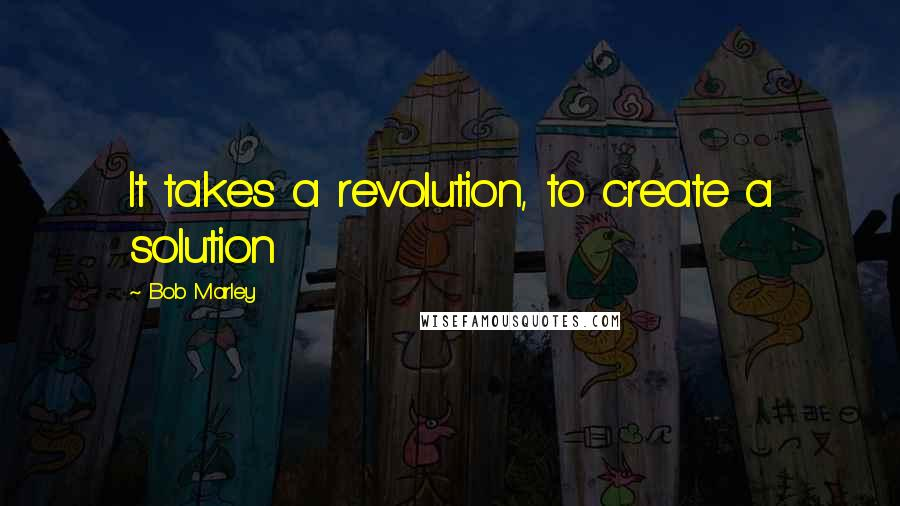 Bob Marley quotes: It takes a revolution, to create a solution