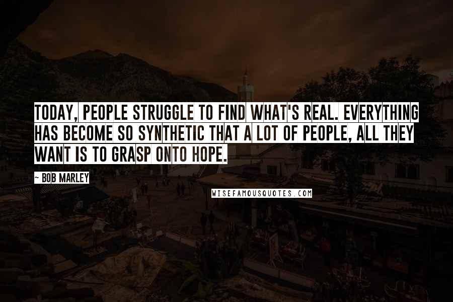 Bob Marley quotes: Today, people struggle to find what's real. Everything has become so synthetic that a lot of people, all they want is to grasp onto hope.
