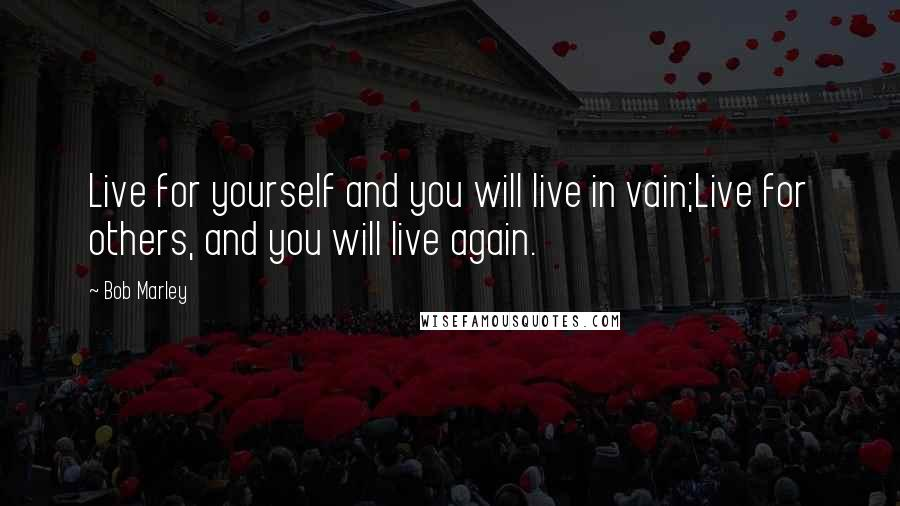 Bob Marley quotes: Live for yourself and you will live in vain;Live for others, and you will live again.