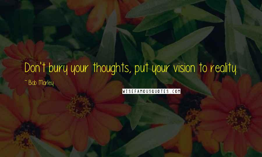 Bob Marley quotes: Don't bury your thoughts, put your vision to reality.