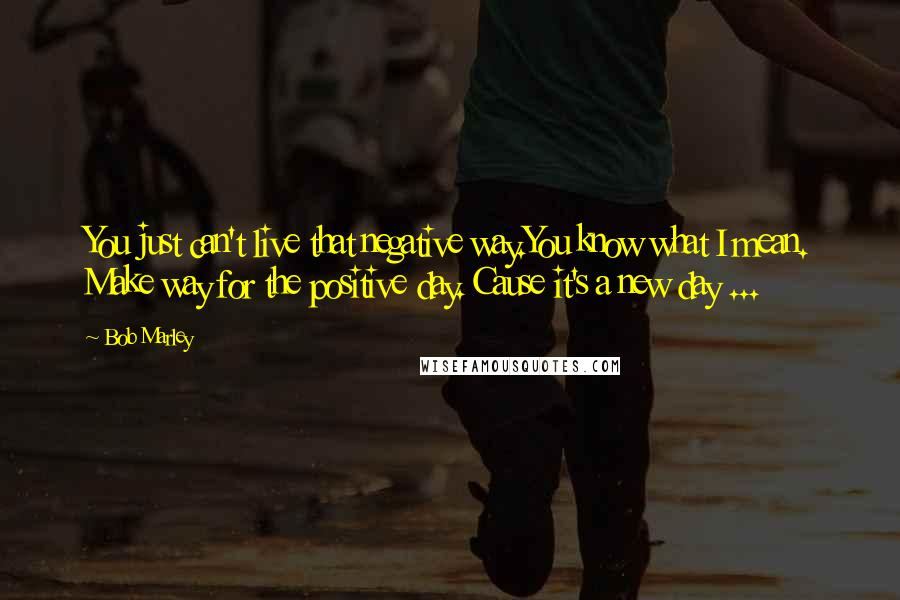 Bob Marley quotes: You just can't live that negative way.You know what I mean. Make way for the positive day. Cause it's a new day ...